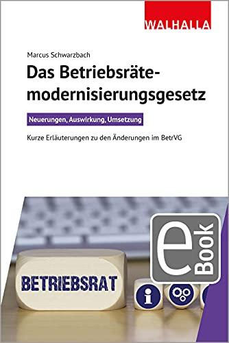 Das Betriebsrätemodernisierungsgesetz: Neuerungen, Auswirkung, Umsetzung; Kurze Erläuterungen zu den Änderungen im BetrVG
