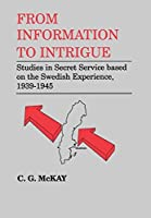 From Information to Intrigue: Studies in Secret Service Based on the Swedish Experience, 1939-1945 (Studies in Intelligence)