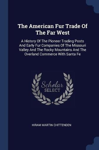 AMER FUR TRADE OF THE FAR WEST: A History of the Pioneer Trading Posts and Early Fur Companies of the Missouri Valley and the Rocky Mountains and the Overland Commerce with Santa Fe