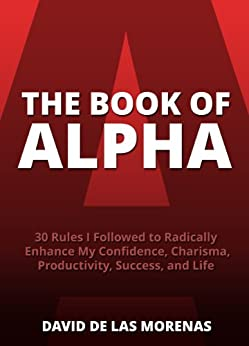 The Book of Alpha: 30 Rules I Followed to Radically Enhance My Confidence, Charisma, Productivity, Success, and Life by [David De Las Morenas]