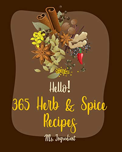 Hello! 365 Herb & Spice Recipes: Best Herb & Spice Cookbook Ever For Beginners [Thai Curry Recipe, Pumpkin Spice Recipe Book, Homemade Salad Dressing Recipes, Marinades And Rubs Recipes] [Book 1]