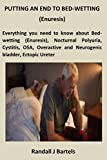 PUTTING AN END TO BED-WETTING (Enuresis): Everything you need to know about Bed-wetting (Enuresis), Nocturnal Polyuria, Cystitis, OSA, Overactive and Neurogenic bladder, Ectopic Ureter