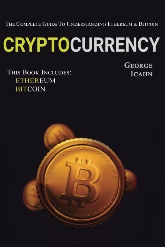 Cryptocurrency: The Complete Guide To Understanding Ethereum & Bitcoin