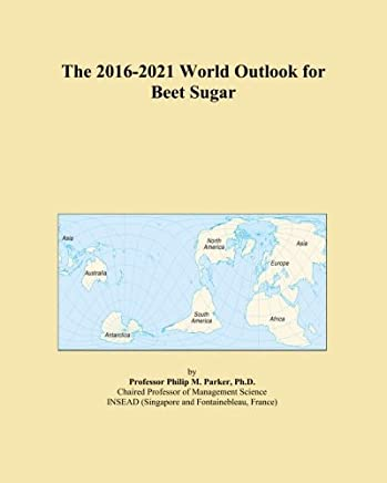 The 2016-2021 World Outlook for Beet Sugar