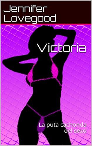 Victoria: La puta cachonda del sexo