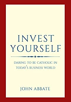 Invest Yourself: Daring to Be Catholic in Today's Business World by [John Abbate]