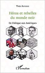 Héros et rebelles du monde noir - De l'Afrique aux Amériques d'Yves Antoine