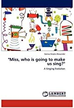 [Miss, who is going to make us sing?: A Singing Evolution] [Author: Alexander, Genea Nicole] [December, 2011]