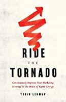 Ride the Tornado: Continuously Improve Your Marketing Strategy in the Midst of Rapid Change