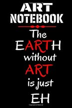 ART NOTEBOOK: The Earth without ART is just EH | Ruled Blank Journal 9 X 6 Inches 100 Pages Book for Artists Girls Boys Kids | White Lined Paper, ... Artist Quote Books (Artists Accessories)