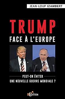 Trump face à l'Europe: Peut-on éviter une nouvelle guerre mondiale ? (Faits de société) par [Jean-Loup Izambert]