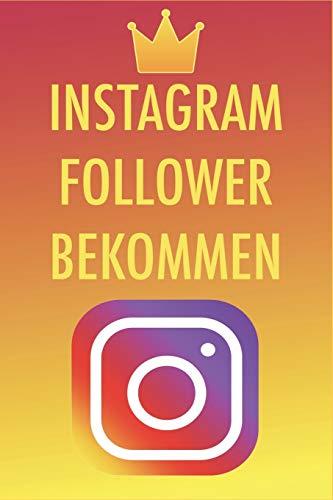 Instagram Follower bekommen: Die besten Tipps und Tricks um 50,000-100,000 Follower in nur kurzer Zeit zu bekommen - Instagram Marketing leicht gemacht