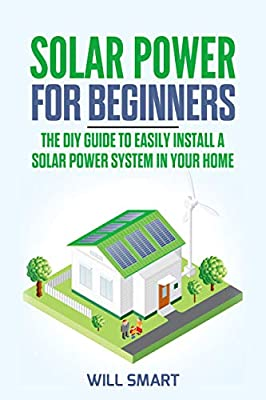Solar Power for Beginners: The DIY Guide to Easily Install a Solar Power System in Your Home by