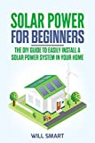 Solar Power for Beginners: The DIY Guide to Easily Install a Solar Power System in Your Home
