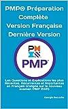 PMP® Préparation Complète Version Française Dernière Version: Les Questions et Explications les plus Récentes, Récurrentes et Importantes en Français (s'aligne sur le nouveau examen PMP 2021)