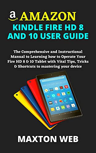 AMAZON KINDLE FIRE HD 8 AND 10 USER GUIDE: The Comprehensive and Instructional Manual to Learning how to Operate Your Fire HD 8 & 10 Tablet with Vital ... to mastering your device (English Edition)