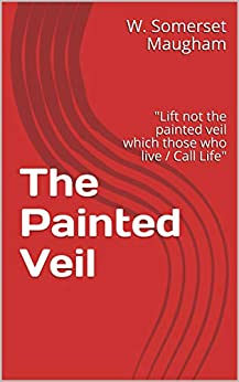 """The Painted Veil : """"Lift not the painted veil which those who live / Call Life"""" by [W. Somerset  Maugham]"""