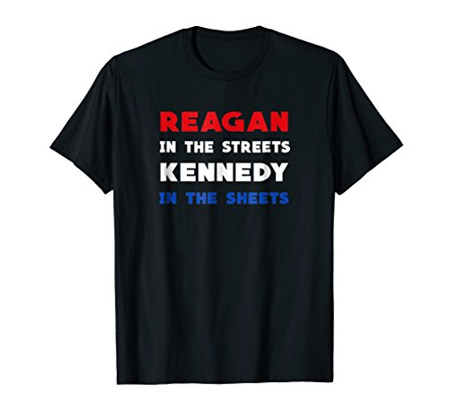 Reagan In The Streets Kennedy In The Sheets Funny Shirt
