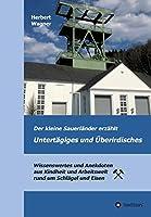Der kleine Sauerlaender erzaehlt Untertaegiges und Ueberirdisches: Wissenswertes und Anekdoten aus Kindheit und Arbeitswelt rund um Schlaegel und Eisen