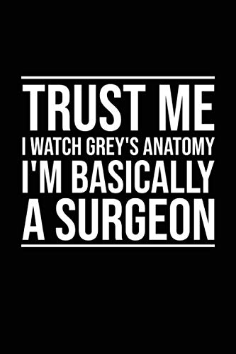 Trust Me I Watch Grey's Anatomy I'm Basically A Surgeon: Funny Medical TV Drama Great Idea With Funny Saying On Cover, Coworkers (120 Pages, Lined Blank 6'x9')