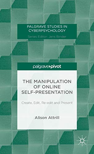 Download The Manipulation of Online Self-Presentation: Create, Edit, Re-edit and Present (Palgrave Studies in Cyberpsychology) 1137483407