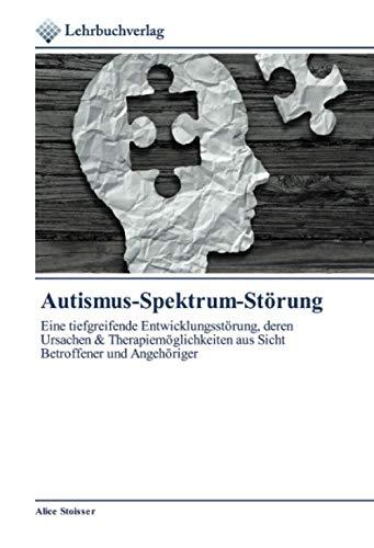 Autismus-Spektrum-Störung: Eine tiefgreifende Entwicklungsstörung, deren Ursachen & Therapiemöglichkeiten aus Sicht Betroffener und Angehöriger