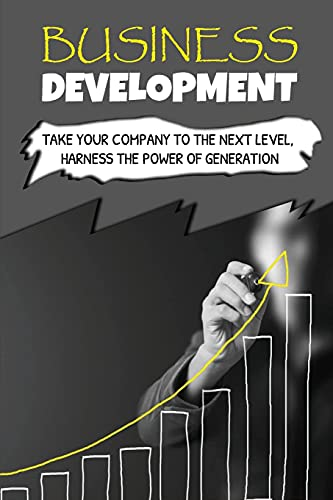 Business Development: Take Your Company To The Next Level, Harness The Power Of Generation: How To Develop Your Company'S Purpose