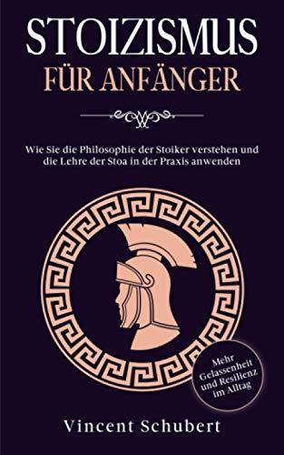 STOIZISMUS FÜR ANFÄNGER: Wie Sie die Philosophie der Stoiker verstehen und die Lehre der Stoa in der Praxis anwenden - Mehr Gelassenheit und Resilienz im Alltag