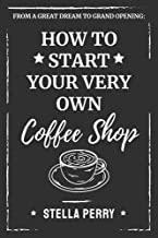 From a Great Dream to Grand Opening: How to Start Your Very Own Coffee Shop