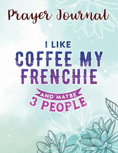 Prayer Journal I Like Coffee My Frenchie And Maybe 3 People Meme: Devotional Journals, Christian Gifts Friends, Biblical Gifts,8.5x11 in,For Women
