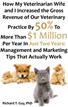 How My Veterinarian Wife and I Increased the Gross Revenue of Our Veterinary Practice By 50% To More Than $1 Million Per Year In Just Two Years: Management and Marketing Tips That Actually Work