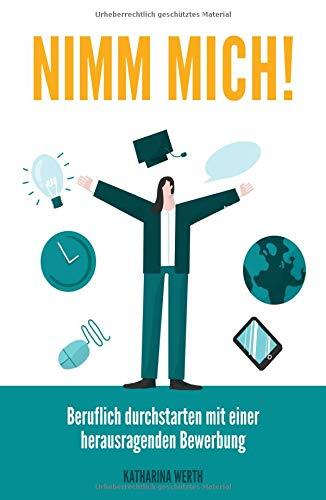 Nimm mich!: Beruflich durchstarten mit einer herausragenden Bewerbung