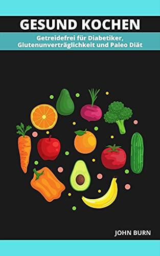 GESUND KOCHEN: Getreidefrei für Diabetiker, Glutenunverträglichkeit und Paleo Diät