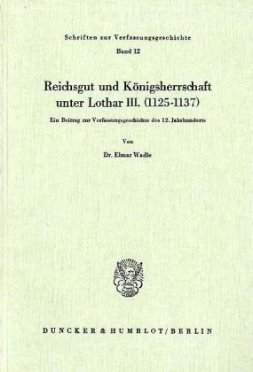 Reichsgut und Königsherrschaft unter Lothar III. (1125 - 1137).: Ein Beitrag zur Verfassungsgeschichte des 12. Jahrhunderts. (Schriften Zur Verfassungsgeschichte, Band 12)