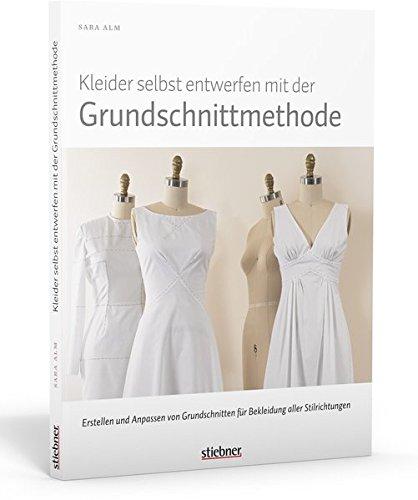 Kleider selbst entwerfen mit der Grundschnittmethode. Erstellen und Anpassen von Grundschnitten für Bekleidung aller Stilrichtungen
