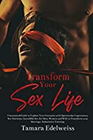 Transform Your Sex Life: Uncensored Guide to Explore Your Fantasies with Spectacular Experiences, Sex Positions, Incredible Sex for Men, Women and Wife to Transform your Marriage. Submissive Training.