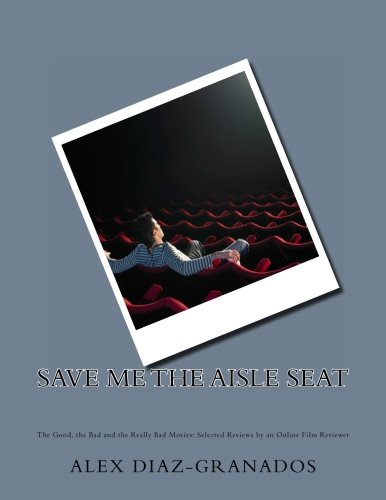Save Me the Aisle Seat: The Good, the Bad and the Really Bad Movies: Selected Reviews by an Online Film Reviewer