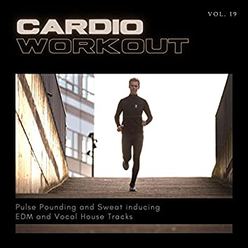 Cardio Workout - Pulse Pounding And Sweat Inducing EDM And Vocal House Tracks, Vol. 19