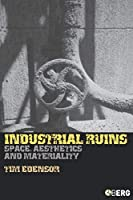 Industrial Ruins: Space, Aesthetics And Materiality