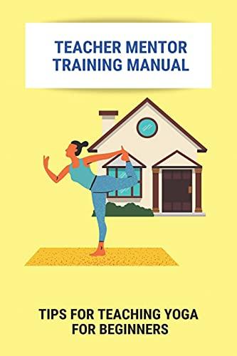 Teacher Mentor Training Manual: Tips For Teaching Yoga For Beginners: Training Methodology Of Yoga