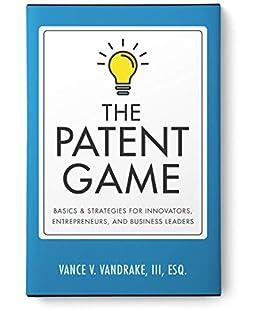 The Patent Game: Basics & Strategies for Innovators, Entrepreneurs, and Business Leaders by [Vance V. VanDrake III]