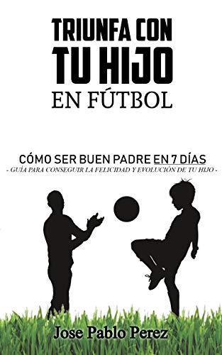 Triunfa con tu hijo en fútbol : Cómo ser un buen padre en 7 días: Libro de autoayuda y motivación para padres y madres