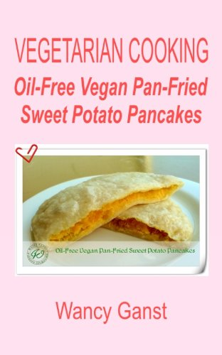 Vegetarian Cooking: Oil-Free Vegan Pan-Fried Sweet Potato Pancakes (Vegetarian Cooking - Snacks or Desserts Book 74) (English Edition)