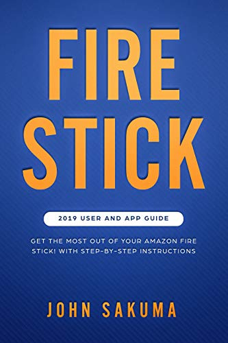 Fire Stick: 2019 User and App Guide: Get the Most from your Amazon Fire Stick! With Step-by-Step Instructions