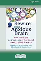 Rewire Your Anxious Brain: How to Use the Neuroscience of Fear to End Anxiety, Panic and Worry (16pt Large Print Edition)