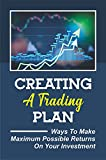 Creating A Trading Plan: Ways To Make Maximum Possible Returns On Your Investment: Make Money Trading Money (English Edition)