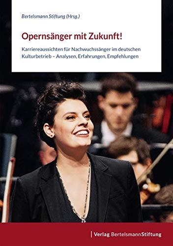 Opernsänger mit Zukunft!: Karriereaussichten für Nachwuchssänger im deutschen Kulturbetrieb – Analysen, Erfahrungen, Empfehlungen