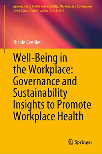 Well-Being in the Workplace: Governance and Sustainability Insights to Promote Workplace Health (Approaches to Global Sustainability, Markets, and Governance)