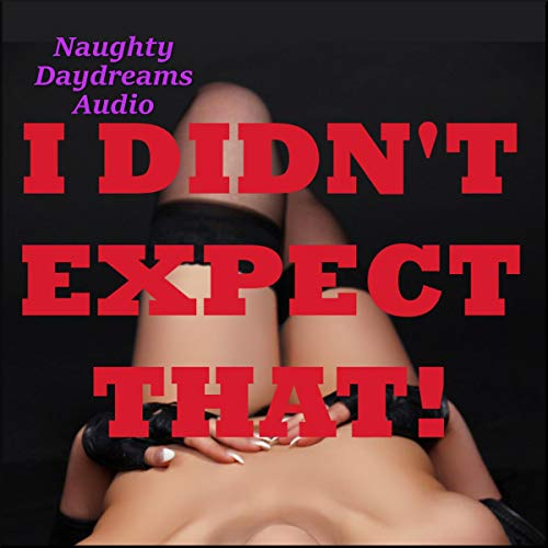 I Didn't Expect That! Five Sex Surprise Erotica Stories audiobook cover art