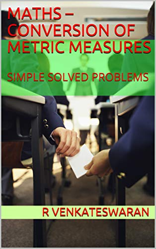 MATHS – CONVERSION OF METRIC MEASURES: SIMPLE SOLVED PROBLEMS (English Edition)